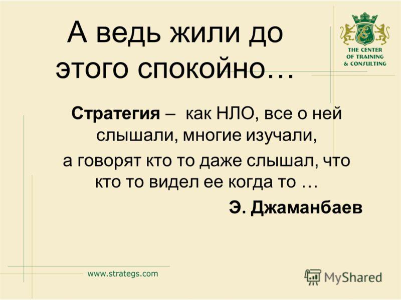 А ведь жили до этого спокойно… Стратегия – как НЛО, все о ней слышали, многие изучали, а говорят кто то даже слышал, что кто то видел ее когда то … Э. Джаманбаев
