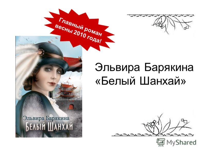 Эльвира Барякина «Белый Шанхай» Главный роман весны 2010 года!