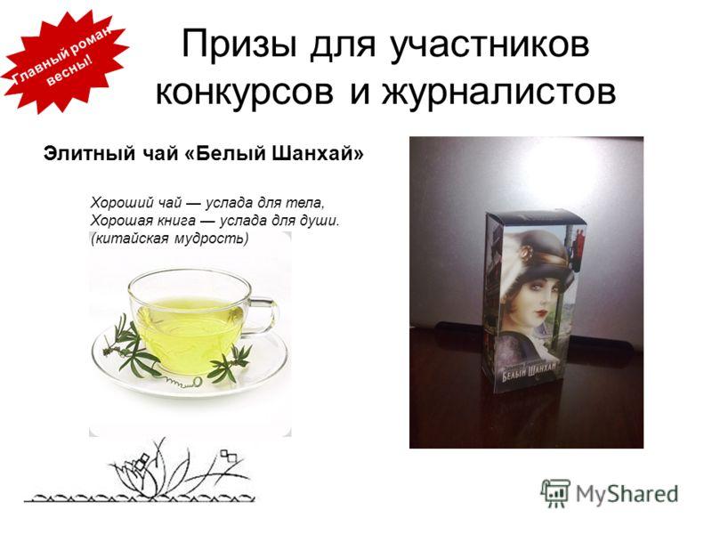 Призы для участников конкурсов и журналистов Элитный чай «Белый Шанхай» Главный роман весны! Хороший чай услада для тела, Хорошая книга услада для души. (китайская мудрость)