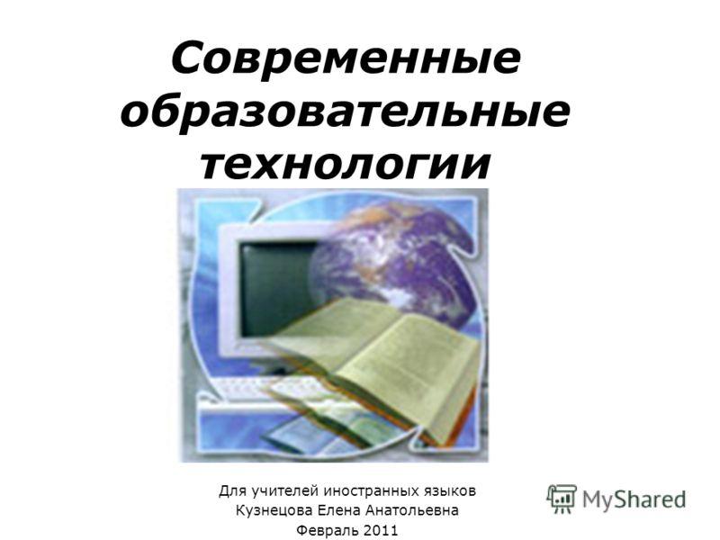 Современные образовательные технологии Для учителей иностранных языков Кузнецова Елена Анатольевна Февраль 2011