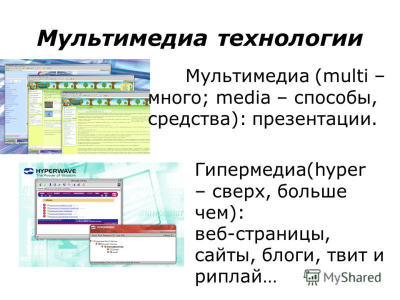 Мультимедиа технологии Мультимедиа (multi – много; media – способы, средства): презентации. Гипермедиа(hyper – сверх, больше чем): веб-страницы, сайты, блоги, твит и риплай…