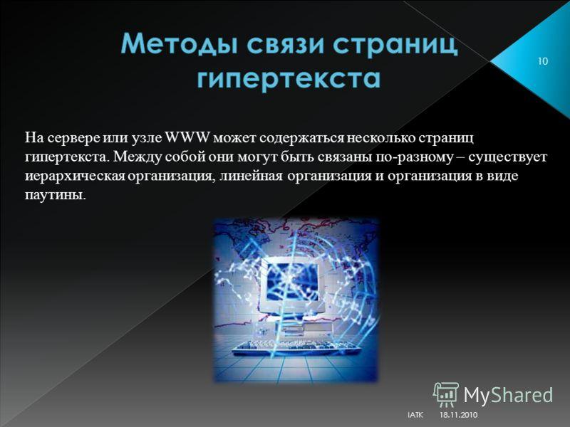 На сервере или узле WWW может содержаться несколько страниц гипертекста. Между собой они могут быть связаны по-разному – существует иерархическая организация, линейная организация и организация в виде паутины. 18.11.2010 10 IATK