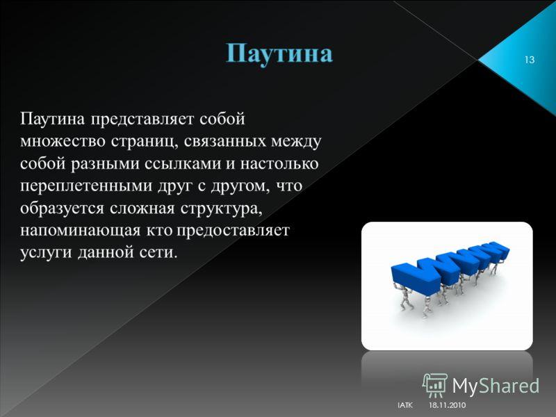 18.11.2010 13 Паутина представляет собой множество страниц, связанных между собой разными ссылками и настолько переплетенными друг с другом, что образуется сложная структура, напоминающая кто предоставляет услуги данной сети. IATK