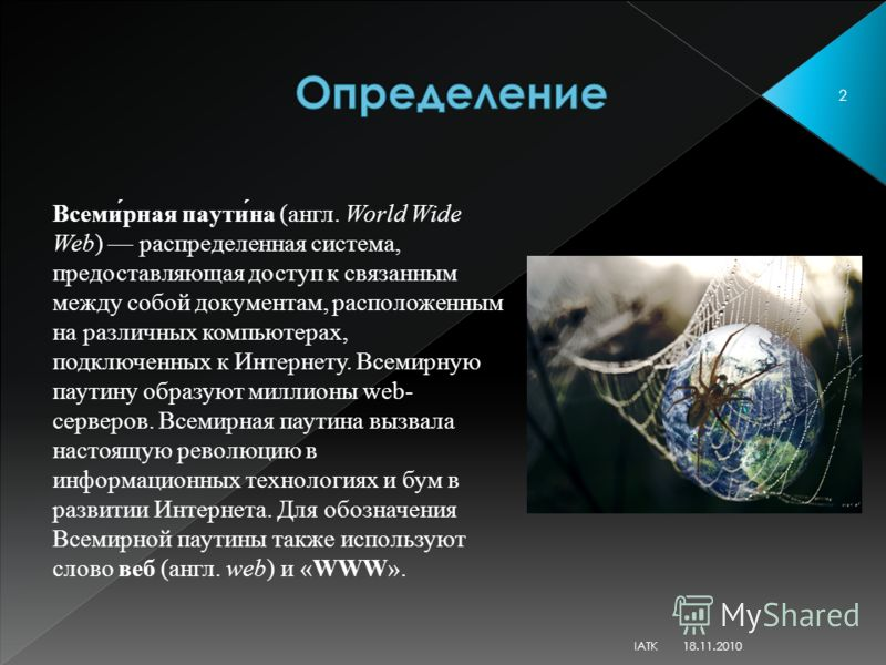 Всеми́рная паути́на (англ. World Wide Web) распределенная система, предоставляющая доступ к связанным между собой документам, расположенным на различных компьютерах, подключенных к Интернету. Всемирную паутину образуют миллионы web- серверов. Всемирн