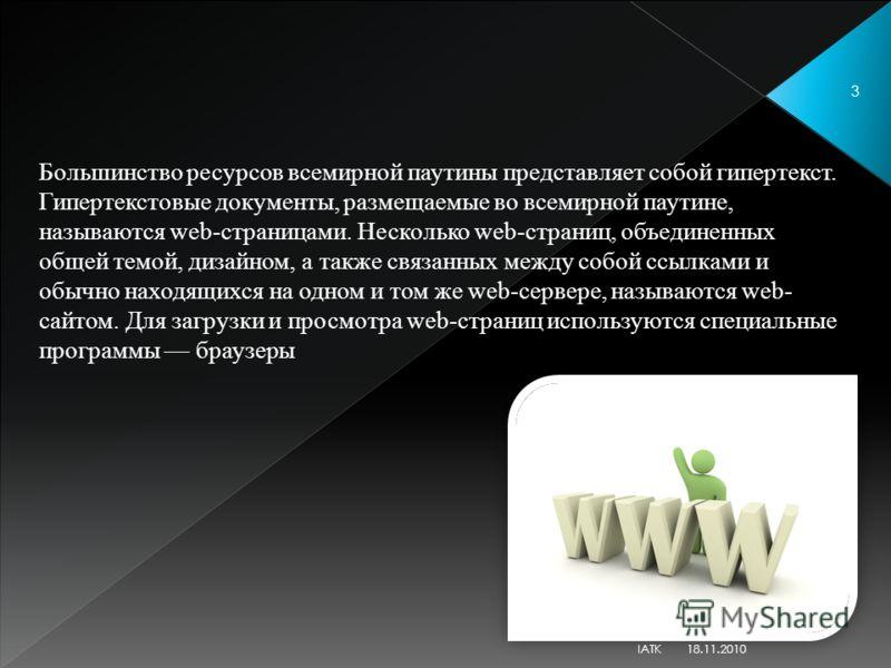 Большинство ресурсов всемирной паутины представляет собой гипертекст. Гипертекстовые документы, размещаемые во всемирной паутине, называются web-страницами. Несколько web-страниц, объединенных общей темой, дизайном, а также связанных между собой ссыл