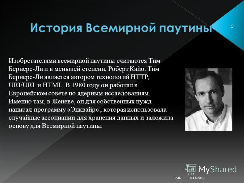Изобретателями всемирной паутины считаются Тим Бернерс-Ли и в меньшей степени, Роберт Кайо. Тим Бернерс-Ли является автором технологий HTTP, URI/URL и HTML. В 1980 году он работал в Европейском совете по ядерным исследованиям. Именно там, в Женеве, о