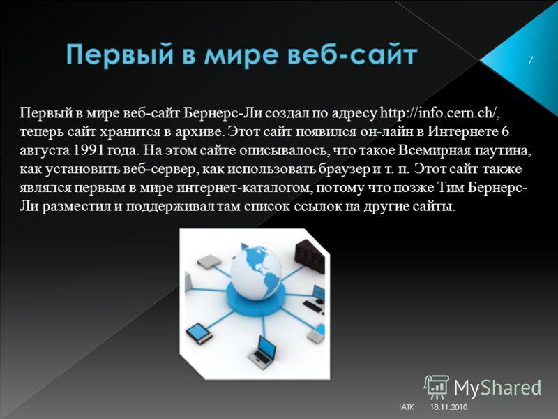 Первый в мире веб-сайт Бернерс-Ли создал по адресу http://info.cern.ch/, теперь сайт хранится в архиве. Этот сайт появился он-лайн в Интернете 6 августа 1991 года. На этом сайте описывалось, что такое Всемирная паутина, как установить веб-сервер, как