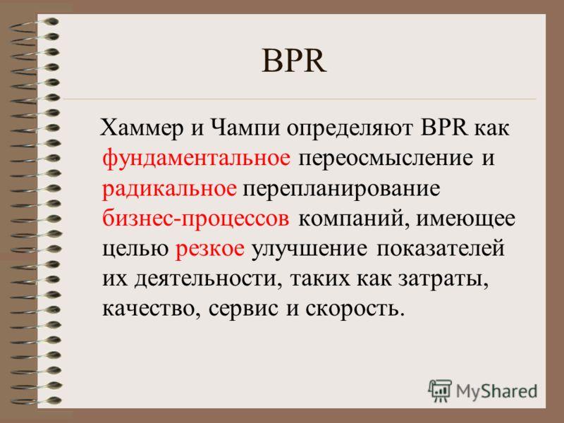 BPR Хаммер и Чампи определяют BPR как фундаментальное переосмысление и радикальное перепланирование бизнес-процессов компаний, имеющее целью резкое улучшение показателей их деятельности, таких как затраты, качество, сервис и скорость.