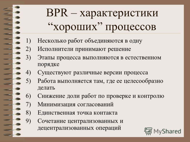 BPR – характеристикихороших процессов 1)Несколько работ объединяются в одну 2)Исполнители принимают решение 3)Этапы процесса выполняются в естественном порядке 4)Существуют различные версии процесса 5)Работа выполняется там, где ее целесообразно дела