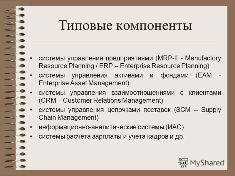 Типовые компоненты системы управления предприятиями (MRP-II - Manufactory Resource Planning / ERP – Enterprise Resource Planning) системы управления активами и фондами (EAM - Enterprise Asset Management) системы управления взаимоотношениями с клиента