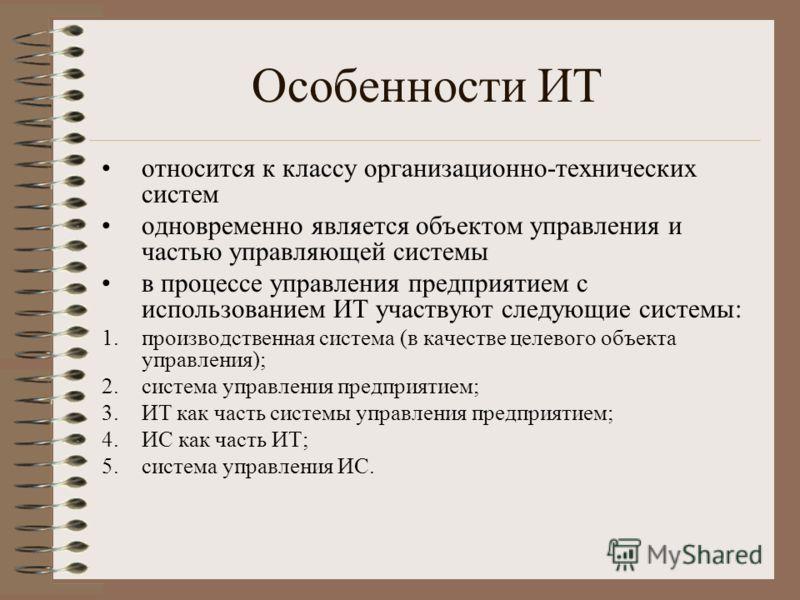 Особенности ИТ относится к классу организационно-технических систем одновременно является объектом управления и частью управляющей системы в процессе управления предприятием с использованием ИТ участвуют следующие системы: 1.производственная система