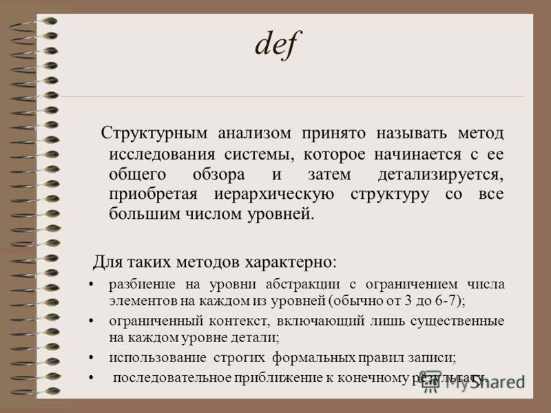 def Структурным анализом принято называть метод исследования системы, которое начинается с ее общего обзора и затем детализируется, приобретая иерархическую структуру со все большим числом уровней. Для таких методов характерно: разбиение на уровни аб