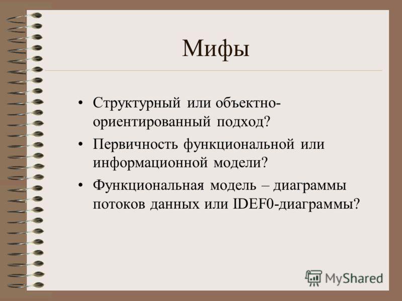 Мифы Cтруктурный или объектно- ориентированный подход? Первичность функциональной или информационной модели? Функциональная модель – диаграммы потоков данных или IDEF0-диаграммы?