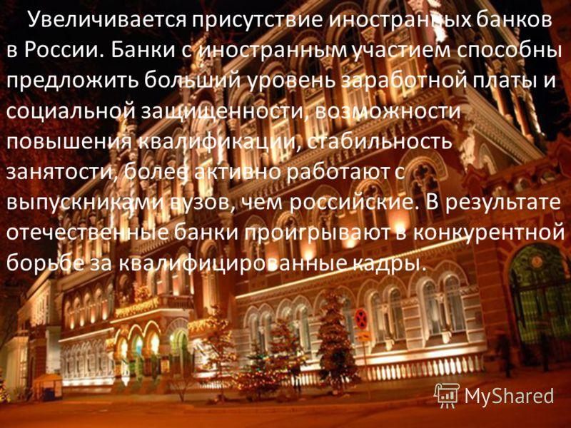 Увеличивается присутствие иностранных банков в России. Банки с иностранным участием способны предложить больший уровень заработной платы и социальной защищенности, возможности повышения квалификации, стабильность занятости, более активно работают с в