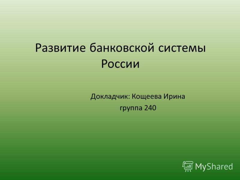 Развитие банковской системы России Докладчик: Кощеева Ирина группа 240