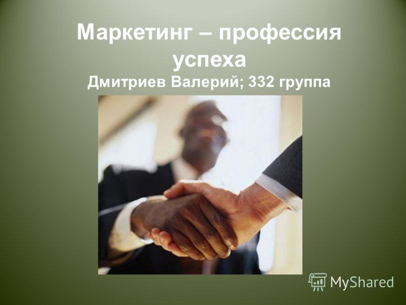 Маркетинг – профессия успеха Дмитриев Валерий ; 332 группа