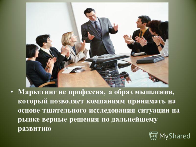Маркетинг не профессия, а образ мышления, который позволяет компаниям принимать на основе тщательного исследования ситуации на рынке верные решения по дальнейшему развитию