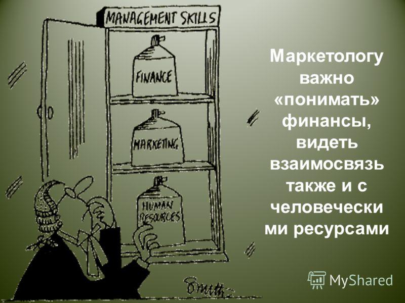 Маркетологу важно « понимать » финансы, видеть взаимосвязь также и с человечески ми ресурсами