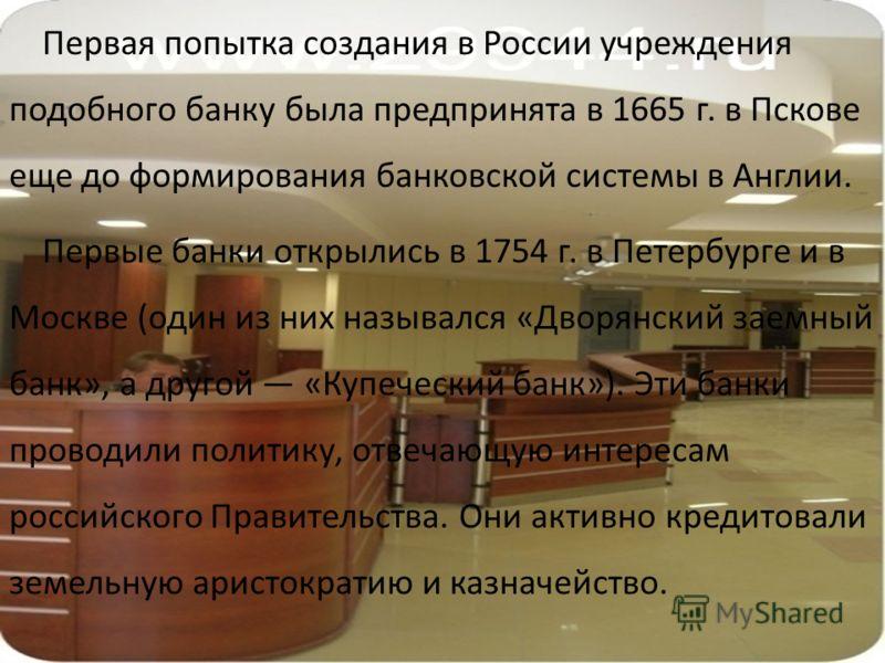 Первая попытка создания в России учреждения подобного банку была предпринята в 1665 г. в Пскове еще до формирования банковской системы в Англии. Первые банки открылись в 1754 г. в Петербурге и в Москве (один из них назывался «Дворянский заемный банк»