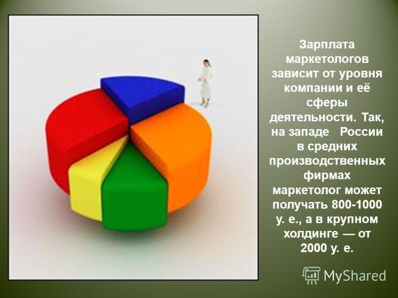 Зарплата маркетологов зависит от уровня компании и её сферы деятельности. Так, на западе России в средних производственных фирмах маркетолог может получать 800-1000 у. е., а в крупном холдинге от 2000 у. е.
