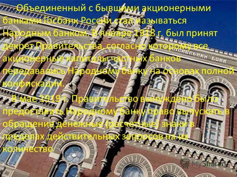 . Объединенный с бывшими акционерными банками Госбанк России стал называться Народным банком. В январе 1918 г. был принят декрет Правительства, согласно которому все акционерные капиталы частных банков передавались Народному банку на основах полной к