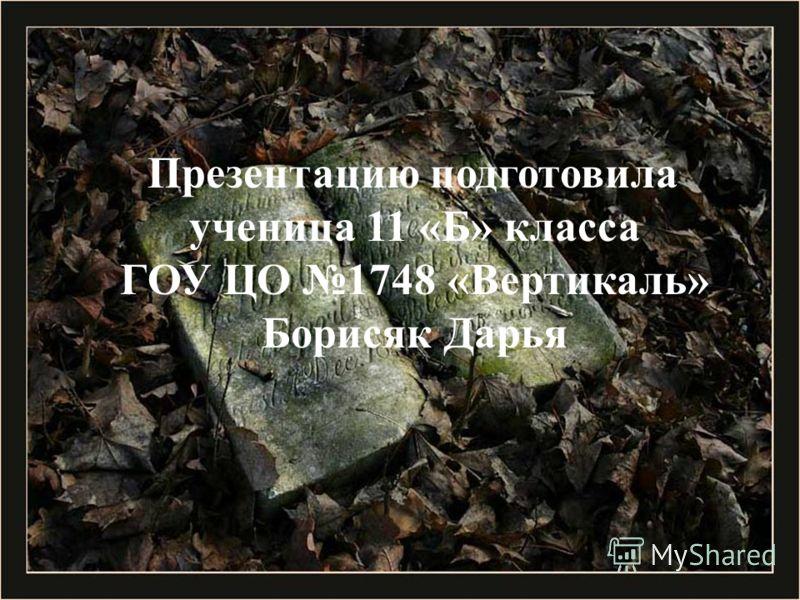 Презентацию подготовила ученица 11 «Б» класса ГОУ ЦО 1748 «Вертикаль» Борисяк Дарья