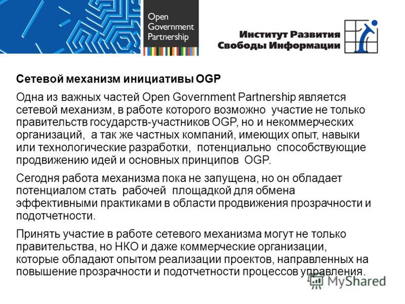 Сетевой механизм инициативы OGP Одна из важных частей Open Government Partnership является сетевой механизм, в работе которого возможно участие не только правительств государств-участников OGP, но и некоммерческих организаций, а так же частных компан