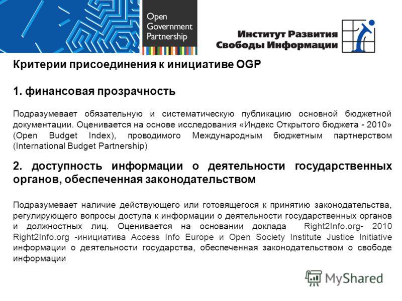 Критерии присоединения к инициативе OGP 1. финансовая прозрачность Подразумевает обязательную и систематическую публикацию основной бюджетной документации. Оценивается на основе исследования «Индекс Открытого бюджета - 2010» (Open Budget Index), пров