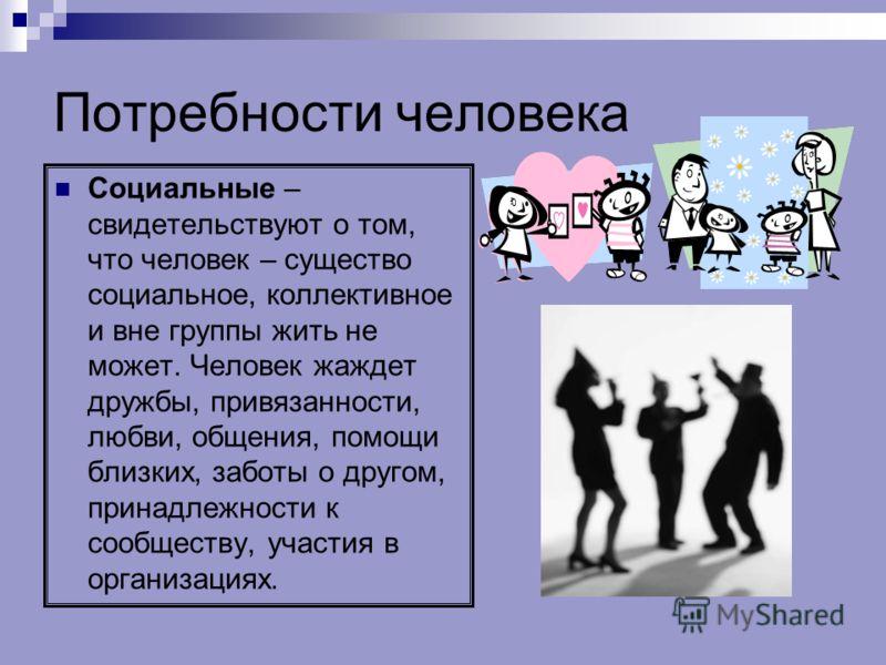 Потребности человека Социальные – свидетельствуют о том, что человек – существо социальное, коллективное и вне группы жить не может. Человек жаждет дружбы, привязанности, любви, общения, помощи близких, заботы о другом, принадлежности к сообществу, у