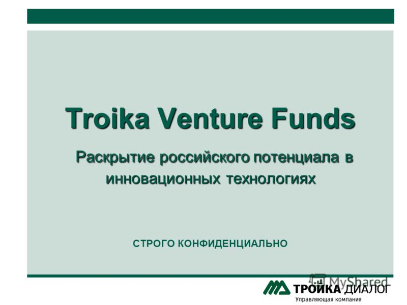 Troika Venture Funds Раскрытие российского потенциала в инновационных технологиях Troika Venture Funds Раскрытие российского потенциала в инновационных технологиях СТРОГО КОНФИДЕНЦИАЛЬНО