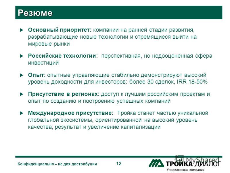 12 Конфиденциально – не для дистрибуции Резюме Основный приоритет: компании на ранней стадии развития, разрабатывающие новые технологии и стремящиеся выйти на мировые рынки Российские технологии: перспективная, но недооцененная сфера инвестиций Опыт: