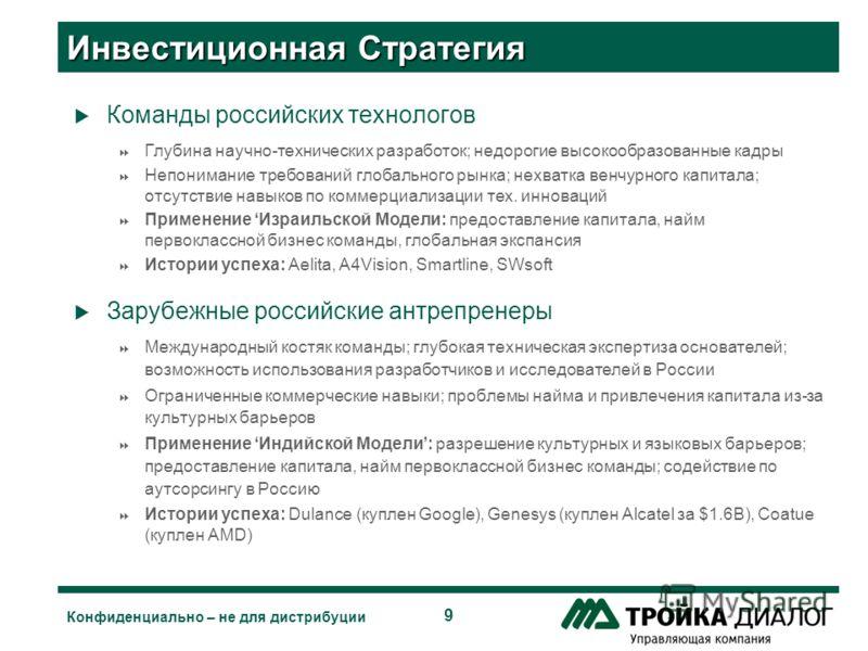 9 Конфиденциально – не для дистрибуции Инвестиционная Стратегия Команды российских технологов Глубина научно-технических разработок; недорогие высокообразованные кадры Непонимание требований глобального рынка; нехватка венчурного капитала; отсутствие
