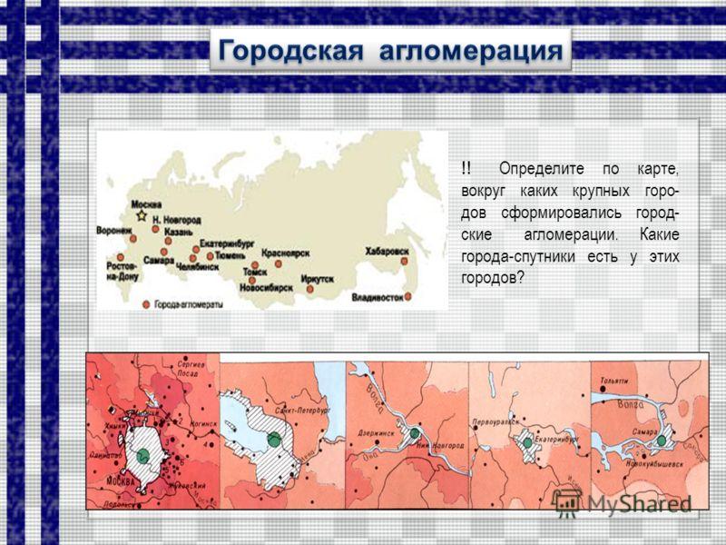 !! Определите по карте, вокруг каких крупных горо- дов сформировались город- ские агломерации. Какие города-спутники есть у этих городов?