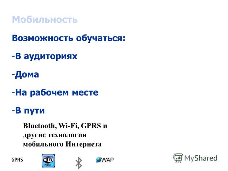 Мобильность Возможность обучаться: -В аудиториях -Дома -На рабочем месте -В пути Bluetooth, Wi-Fi, GPRS и другие технологии мобильного Интернета
