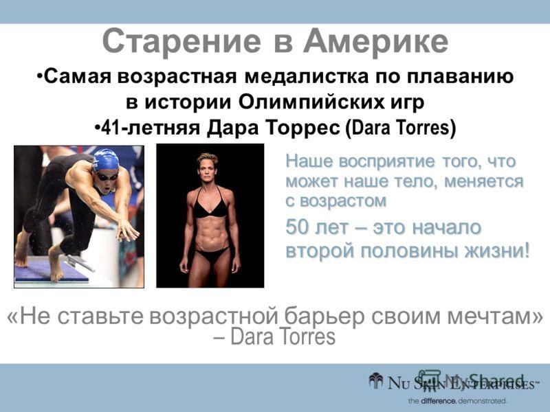 Наше восприятие того, что может наше тело, меняется с возрастом 50 лет – это начало второй половины жизни! Старение в Америке «Не ставьте возрастной барьер своим мечтам» – Dara Torres Самая возрастная медалистка по плаванию в истории Олимпийских игр