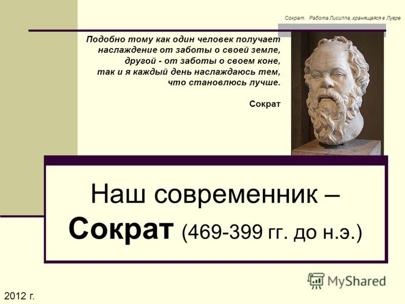 Подобно тому как один человек получает наслаждение от заботы о своей земле, другой - от заботы о своем коне, так и я каждый день наслаждаюсь тем, что становлюсь лучше. Сократ Наш современник – Сократ (469-399 гг. до н.э.) Сократ. Работа Лисиппа, хран