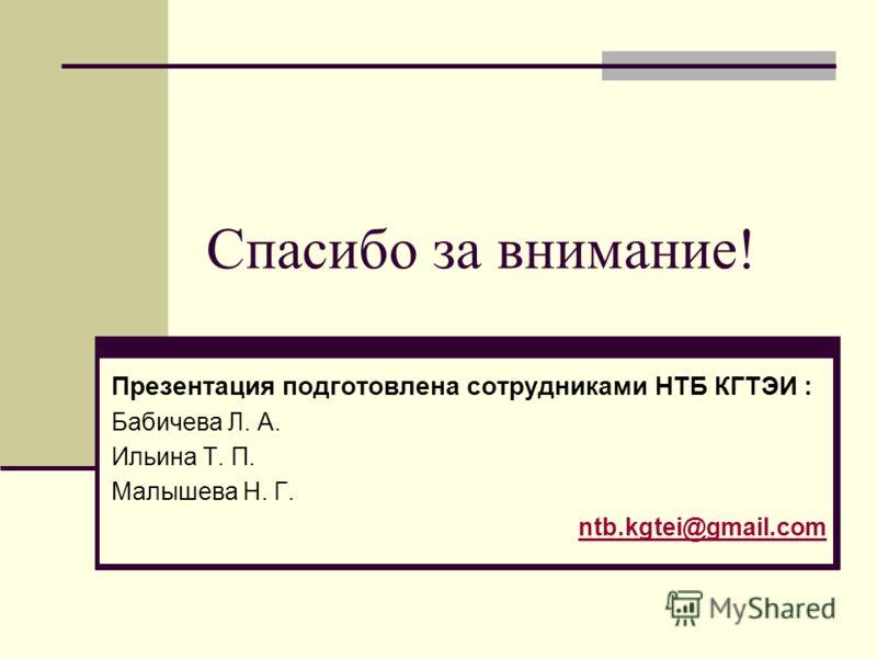 Спасибо за внимание! Презентация подготовлена сотрудниками НТБ КГТЭИ : Бабичева Л. А. Ильина Т. П. Малышева Н. Г. ntb.kgtei@gmail.com