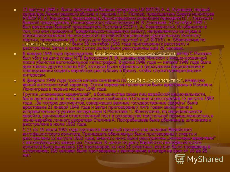13 августа 1949 г. были арестованы бывшие секретарь ЦК ВКП(б) А. А. Кузнецов, первый секретарь Ленинградского обкома и горкома П. С. Попков, председатель Совета министров РСФСР М. И. Родионов, председатель Ленинградского исполкома горсовета П. Г. Лаз
