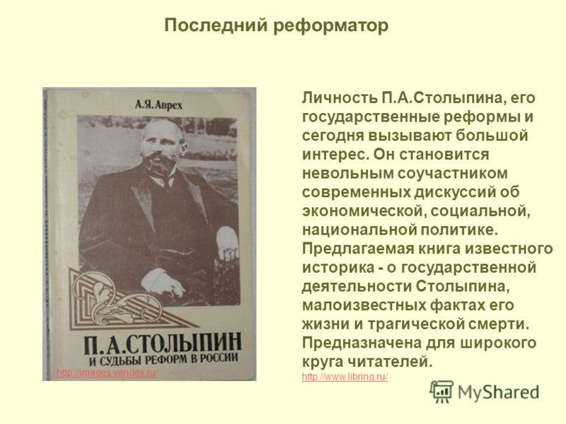 http://images.yandex.ru/ Личность П.А.Столыпина, его государственные реформы и сегодня вызывают большой интерес. Он становится невольным соучастником современных дискуссий об экономической, социальной, национальной политике. Предлагаемая книга извест