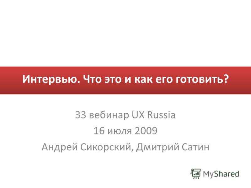 Интервью. Что это и как его готовить? 33 вебинар UX Russia 16 июля 2009 Андрей Сикорский, Дмитрий Сатин