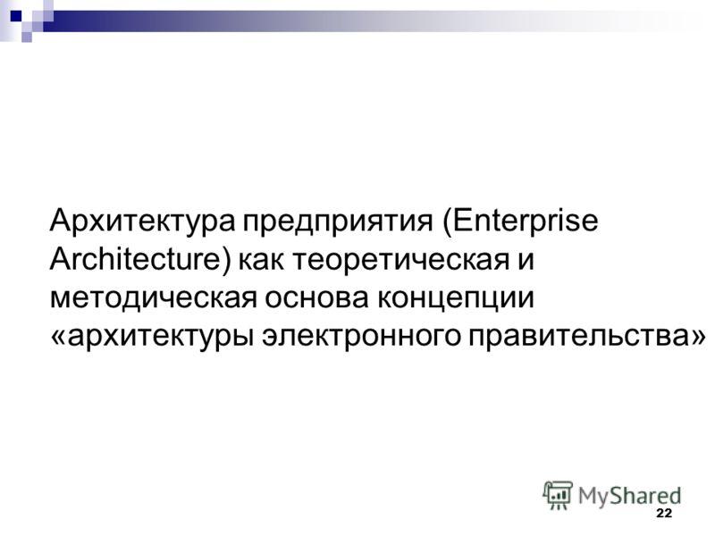 22 Архитектура предприятия (Enterprise Architecture) как теоретическая и методическая основа концепции «архитектуры электронного правительства»
