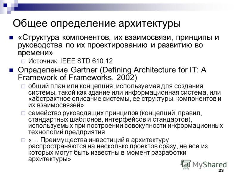 23 Общее определение архитектуры «Структура компонентов, их взаимосвязи, принципы и руководства по их проектированию и развитию во времени» Источник: IEEE STD 610.12 Определение Gartner (Defining Architecture for IT: A Framework of Frameworks, 2002)