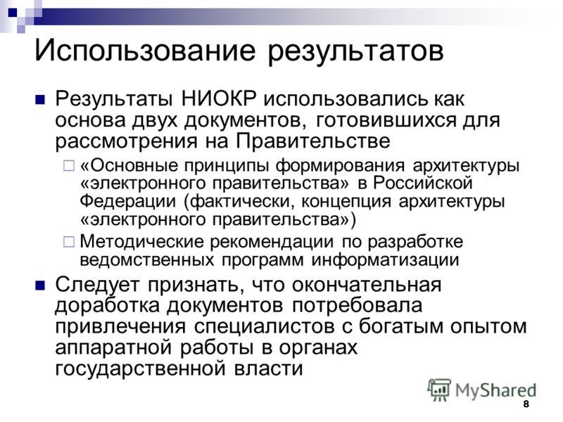 8 Использование результатов Результаты НИОКР использовались как основа двух документов, готовившихся для рассмотрения на Правительстве «Основные принципы формирования архитектуры «электронного правительства» в Российской Федерации (фактически, концеп
