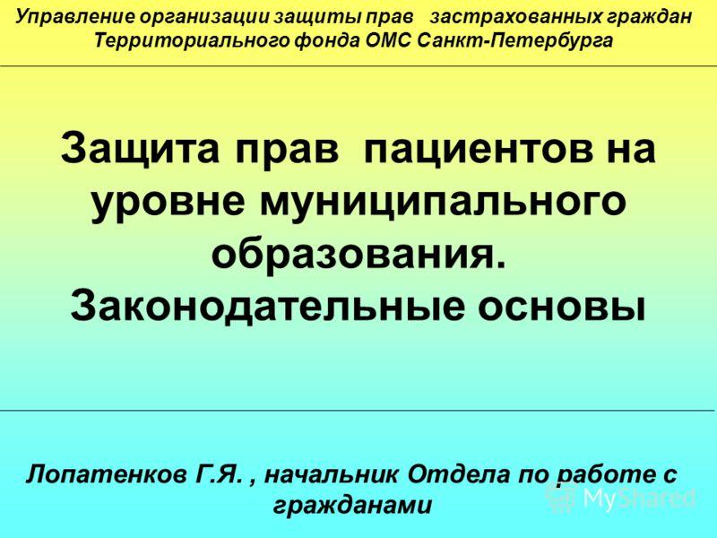 Защита прав пациентов на уровне муниципального образования. Законодательные основы Лопатенков Г.Я., начальник Отдела по работе с гражданами Управление организации защиты прав застрахованных граждан Территориального фондa ОМС Санкт-Петербурга