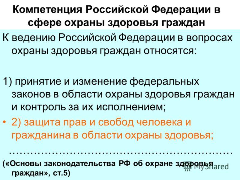 Компетенция Российской Федерации в сфере охраны здоровья граждан К ведению Российской Федерации в вопросах охраны здоровья граждан относятся: 1) принятие и изменение федеральных законов в области охраны здоровья граждан и контроль за их исполнением;