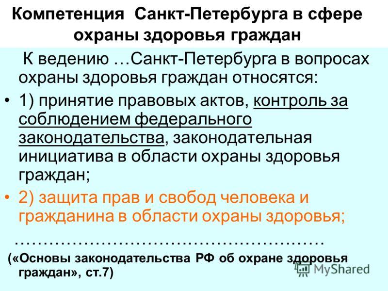 Компетенция Санкт-Петербурга в сфере охраны здоровья граждан К ведению …Санкт-Петербурга в вопросах охраны здоровья граждан относятся: 1) принятие правовых актов, контроль за соблюдением федерального законодательства, законодательная инициатива в обл