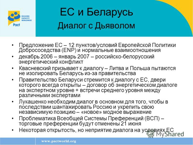 ЕС и Беларусь Диалог с Дьяволом Предложение ЕС – 12 пунктов/условий Европейской Политики Добрососедства (ENP) и нормальные взаимоотношения декабрь 2006 – январь 2007 – российско-белорусский энергетический конфликт Квасневский призывает к диалогу – Ли