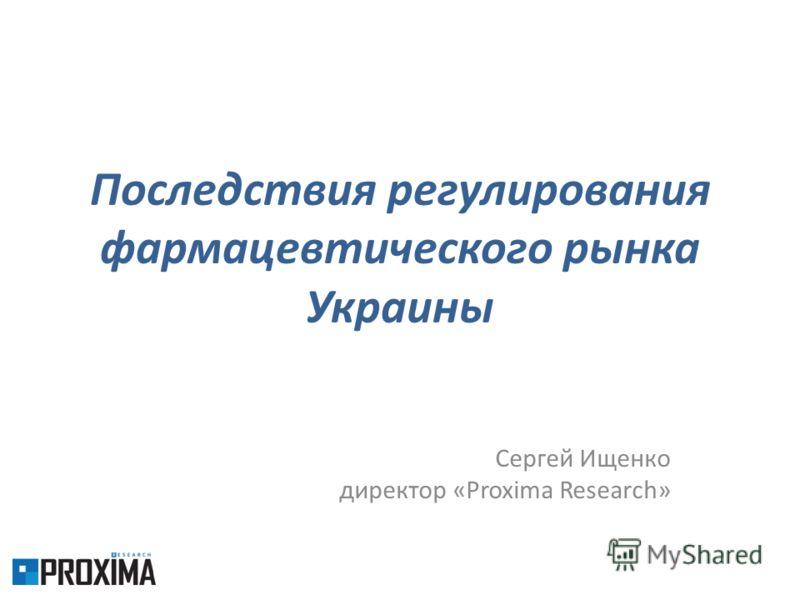Последствия регулирования фармацевтического рынка Украины Сергей Ищенко директор «Proxima Research»