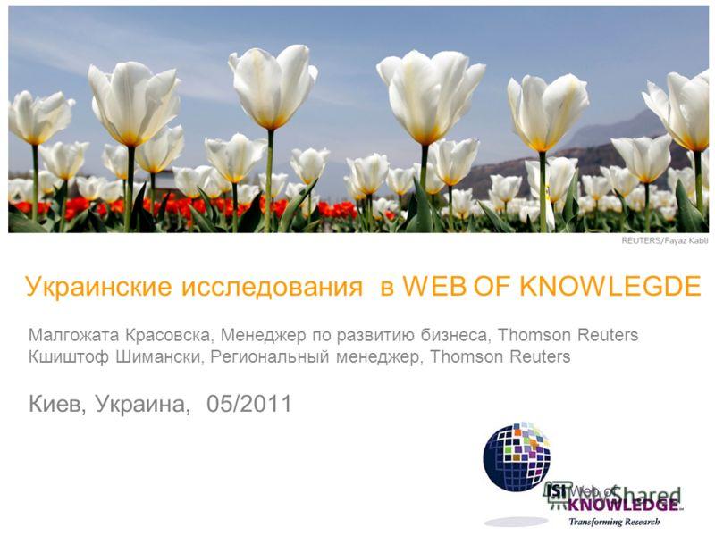 Украинские исследования в WEB OF KNOWLEGDE Малгожата Красовска, Менеджер по развитию бизнеса, Thomson Reuters Кшиштоф Шимански, Региональный менеджер, Thomson Reuters Киев, Украина, 05/2011