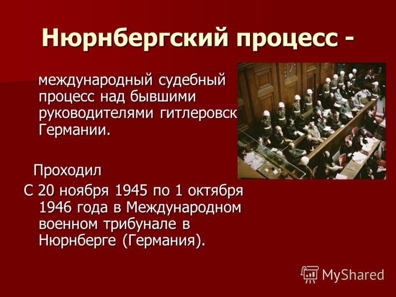 Нюрнбергский процесс - международный судебный процесс над бывшими руководителями гитлеровской Германии. международный судебный процесс над бывшими руководителями гитлеровской Германии. Проходил Проходил С 20 ноября 1945 по 1 октября 1946 года в Между